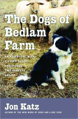 Dogs of Bedlam Farm: An Adventure with Sixteen Sheep, Three Dogs, Two Donkeys, and Me