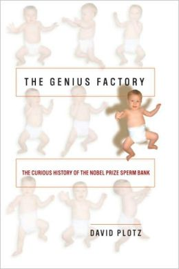 Genius Factory: The Curious History of the Nobel Prize Sperm Bank