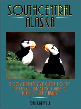 Southcentral Alaska: A Comprehensive Guide to Hiking, Canoeing Trails & Public-Use Cabins
