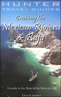 Cruising the Mexican Riviera and Baja: A Guide to the Ships and the Ports of Call