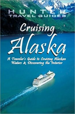 Cruising Alaska: A Guide to the Ships and Ports of Call 7th Ed