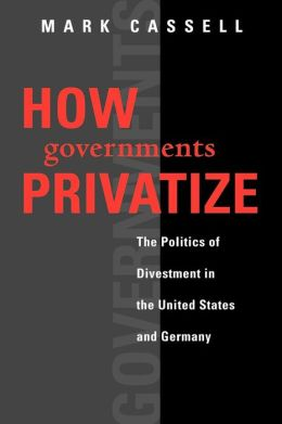 How Governments Privatize: The Politics of Divestment in the United States and Germany