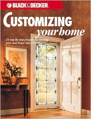 Black & Decker Customizing Your Home: 25 Step-by-Step Projects for Turning Your New House Into a Home