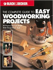 Black & Decker The Complete Guide to Easy Woodworking Projects: 50 Projects You Can Build with Hand Power Tools