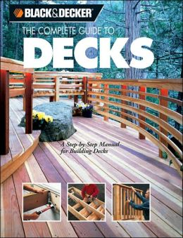 Black & Decker The Complete Guide to Decks: A Step-by-Step Manual for Building Decks