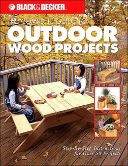 Black & Decker The Complete Guide to Outdoor Wood Projects: Step-by-Step Instuctions for Over 50 Projects