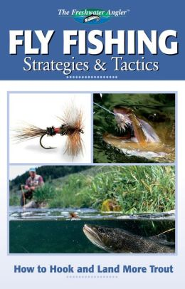 Fly Fishing Strategies & Tactics: How to Hook and Land More Trout