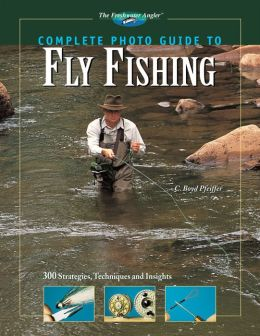 Complete Photo Guide to Fly Fishing: 300 Strategies, Techniques and Insights