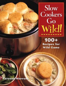 Slow Cookers Go Wild!: 100+ Recipes for Wild Game