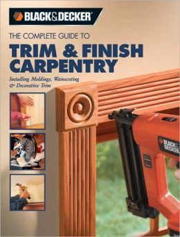 Black & Decker The Complete Guide to Trim and Finish Carpentry: Installing Moldings, Wainscoting and Decorative Trim