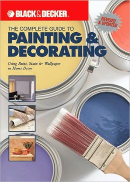Black & Decker The Complete Guide to Painting & Decorating: Using Paint, Stain & Wallpaper in Home Decor