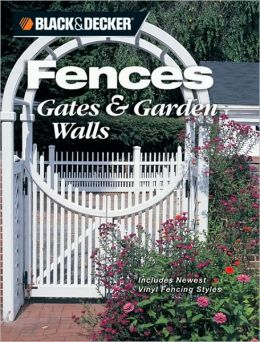 Black & Decker Fences, Gates & Garden Walls: Includes New Vinyl Fencing Styles