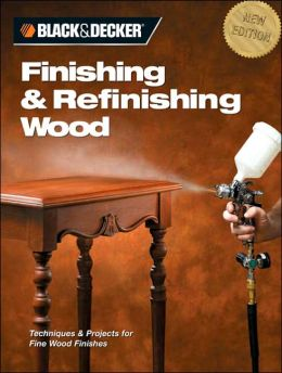 Black & Decker Finishing & Refinishing Wood: Techniques & Projects for Fine Wood Finishes