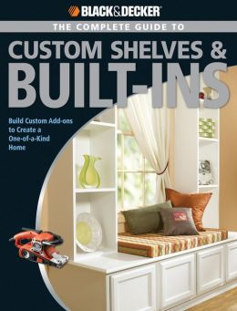 Black & Decker The Complete Guide to Custom Shelves & Built-ins: Build Custom Add-ons to Create a One-of-a-kind Home
