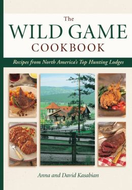 Wild Game Cookbook: Recipes from North America's Top Hunting Resorts and Lodges