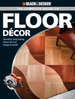 Black & Decker The Complete Guide to Floor Decor: Beautiful, Long-lasting Floors You Can Design & Install