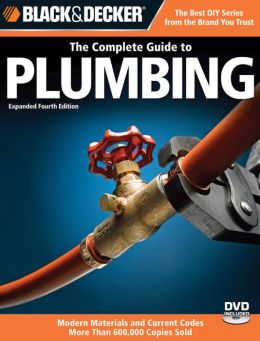 Black & Decker Complete Guide to Plumbing: Expanded 4th Edition - Modern Materials and Current Codes - All New Guide to Working with Gas Pipe