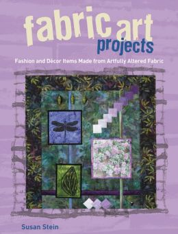 Fabric Art Projects: Fashion and Decor Items Made From Artfully Altered Fabric