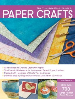The Complete Photo Guide to Paper Crafts: *All You Need to Know to Craft with Paper * The Essential Reference for Novice and Expert Paper Crafters * Packed with Hundreds of Crafty Tips and Ideas * Detailed Step-by-Step Instructions for More Than 60 Projec