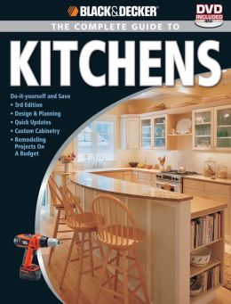 Black & Decker The Complete Guide to Kitchens: Do-it-yourself and Save -Third Edition -Design & Planning -Quick Updates -Custom Cabinetry -Remodeling Projects on a Budget