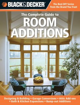 Black & Decker The Complete Guide to Room Additions: Designing & Building -Garage Conversions -Attic Add-ons -Bath & Kitchen Expansions -Bump-out Additions