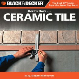 Black & Decker Here's How...Ceramic Tile: Easy, Elegant Makeovers
