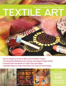 The Complete Photo Guide to Textile Art: *All You Need to Know to Alter and Embellish Fabric *The Essential Reference for Novice and Expert Fabric Artists * Packed with Hundreds of Crafty Tips and Ideas * Detailed Step-by-Step Instructions for More Than 4