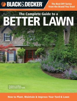 The Complete Guide to a Better Lawn: How to Plant, Maintain and Improve Your Yard and Lawn