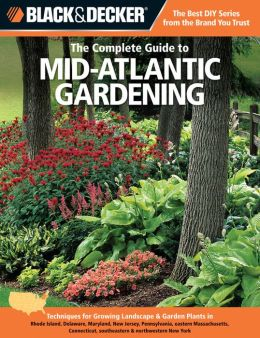 Black & Decker The Complete Guide to Mid-Atlantic Gardening: Techniques for Growing Landscape & Garden Plants in Rhode Island, Delaware, Maryland, New Jersey, Pennsylvania, eastern Massachusetts, Connecticut, southeastern & northwestern New York