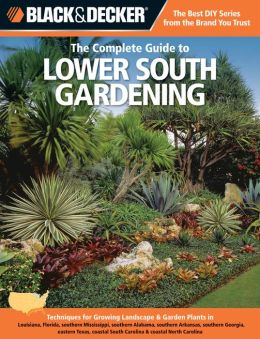 Black & Decker The Complete Guide to Lower South Gardening: Techniques for Growing Landscape & Garden Plants in Louisiana, Florida, southern Mississippi, southern Alabama, southern Arkansas, southern Georgia, eastern Texas, coastal South Carolina & coasta