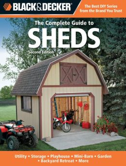 Black & Decker The Complete Guide to Sheds, 2nd Edition: Utility, Storage, Playhouse, Mini-Barn, Garden, Backyard Retreat, More