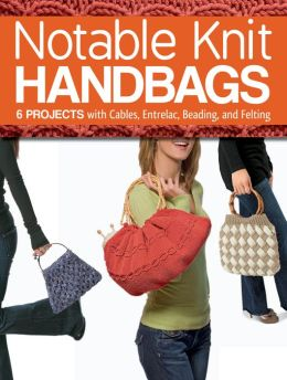 Notable Knit Handbags: 6 Projects with Cables, Entrelac, Beading, and Felting