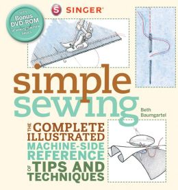 Singer Simple Sewing: The Complete Illustrated Machine-side Reference of Tips and Techniques