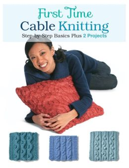 First Time Cable Knitting: Step-by-Step Basics Plus 2 Projects