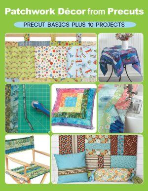 Patchwork Decor from Precuts: Precut basics plus 10 projects