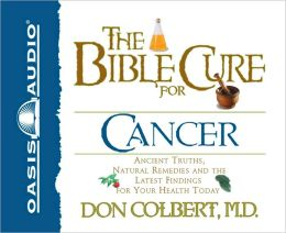The Bible Cure for Cancer: Ancient Truths, Natural Remedies and the Latest Findings for Your Health Today
