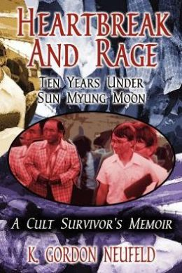 Heartbreak and Rage: Ten Years under Sun Myung Moon: A Cults Survivor's Memoir
