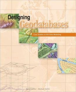 Designing Geodatabases: Case Studies in GIS Data Modeling