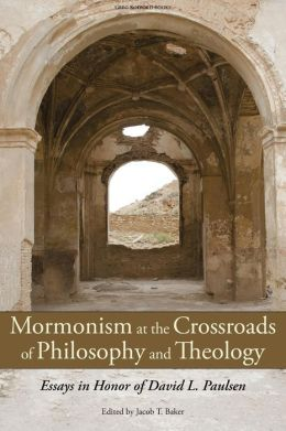 Mormonism at the Crossroads of Philosophy and Theology: Essays in Honor of David L. Paulsen