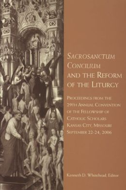 Sacrosanctum Concilium and the Reform of the Liturgy: Proceedings from the 29th Annual Convention of the Fellowship of Catholic Scholars