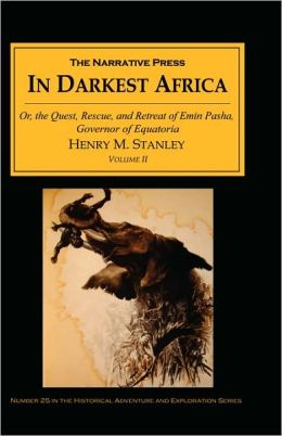 In Darkest Africa: The Quest, Rescue, and Retreat of Emin Governor of Equatoria