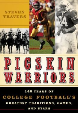 Pigskin Warriors: 140 Years of College Football's Greatest Traditions, Games, and Stars