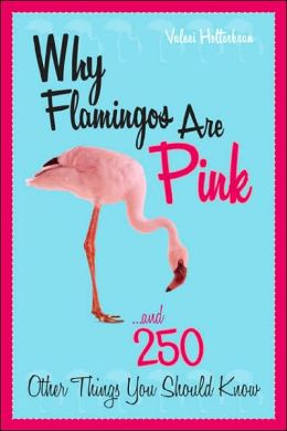 Why Flamingos Are Pink: ...and 250 Other Things You Should Know Valeri R. Helterbran