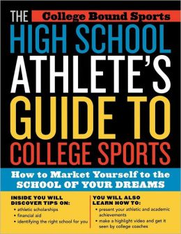 The High School Athlete's Guide to College Sports: How to Market Yourself to the School of Your Dreams