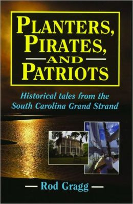 Planters, Pirates, and Patriots: Historical Tales from the South Carolina Grand Strand Rod Gragg