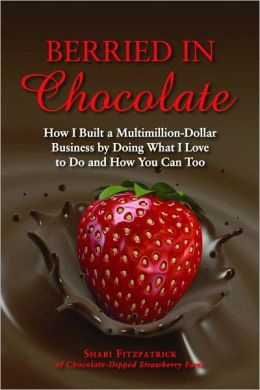 Berried in Chocolate: How I Built a Multimillion-Dollar Business by Doing What I Love to Do and How You Can Too