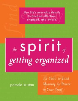 The Spirit of Getting Organized: 12 Skills to Find Meaning and Power in Your Stuff