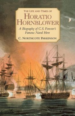 Life and Times of Horatio Hornblower: A Biography of C. S. Forester's Famous Naval Hero
