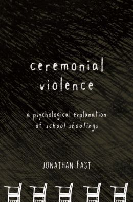 Ceremonial Violence: A Psychological Explanation of School Shootings
