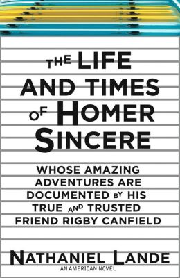 The Life and Times of Homer Sincere Whose Amazing Adventures are Documented by His True and Trusted Friend Rigby Canfield: An American Novel